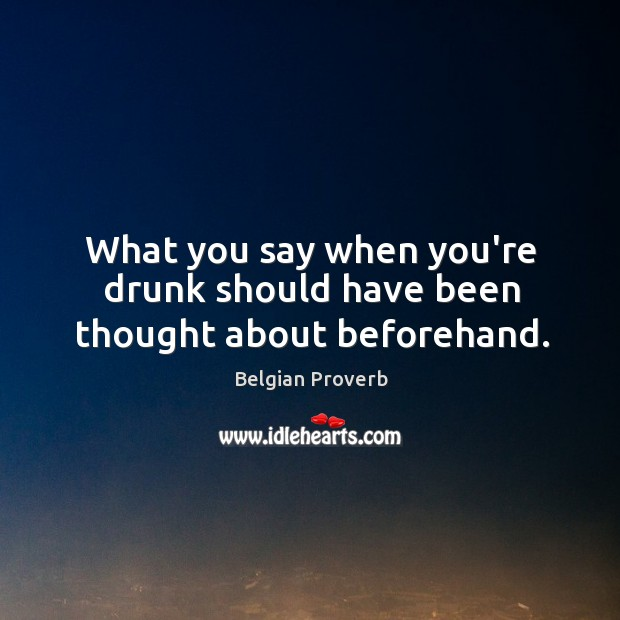What you say when you're drunk should have been thought about beforehand. Belgian Proverbs Image