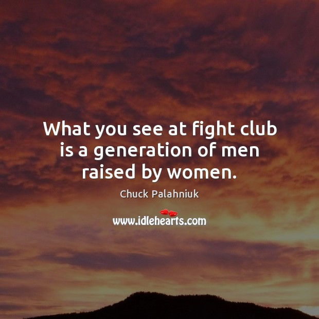 Image, What you see at fight club is a generation of men raised by women.