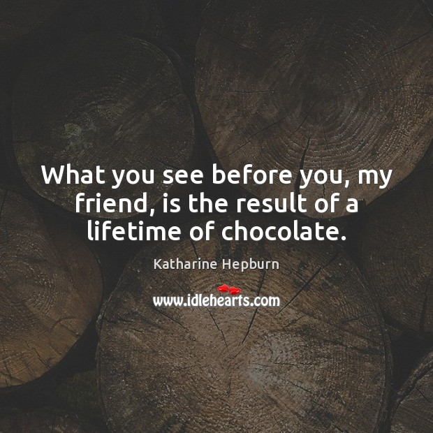 What you see before you, my friend, is the result of a lifetime of chocolate. Katharine Hepburn Picture Quote