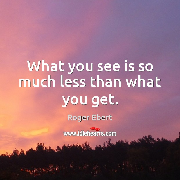 What you see is so much less than what you get. Image