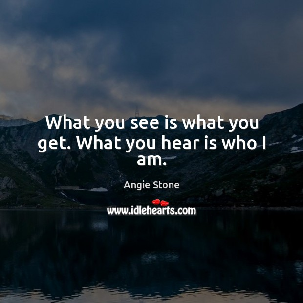 Image, What you see is what you get. What you hear is who I am.