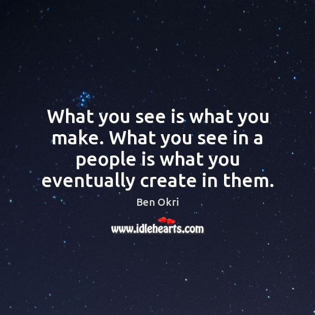 What you see is what you make. What you see in a Ben Okri Picture Quote