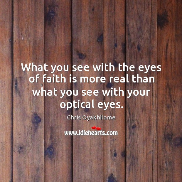 What you see with the eyes of faith is more real than what you see with your optical eyes. Chris Oyakhilome Picture Quote