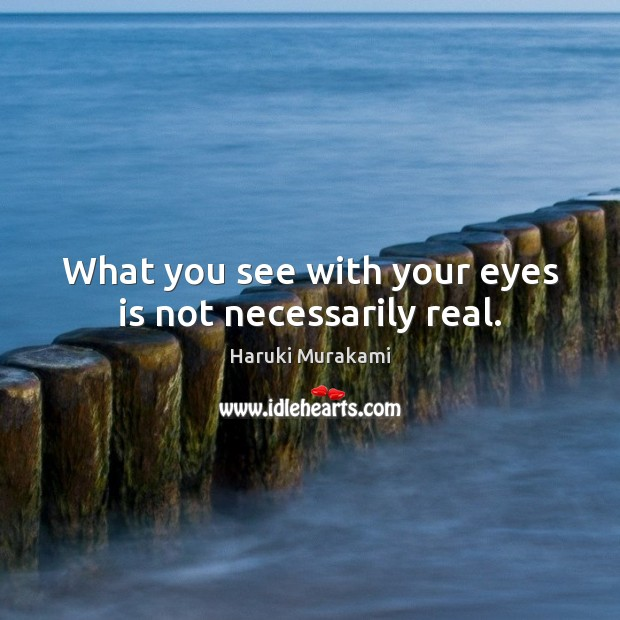 What you see with your eyes is not necessarily real. Haruki Murakami Picture Quote