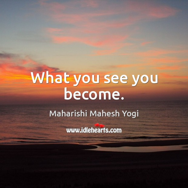 What you see you become. Image