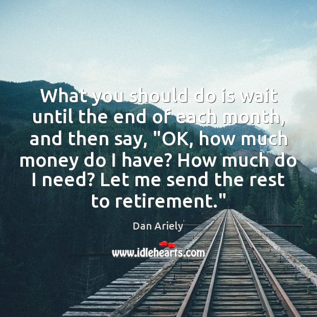 What you should do is wait until the end of each month, Dan Ariely Picture Quote