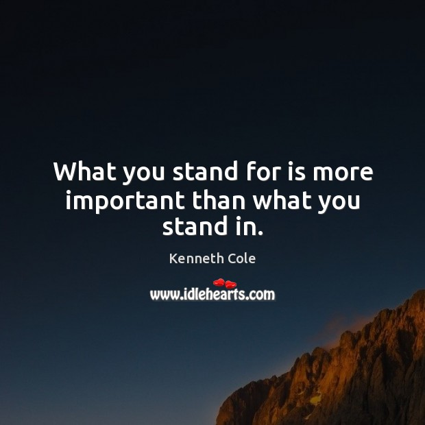 What you stand for is more important than what you stand in. Image