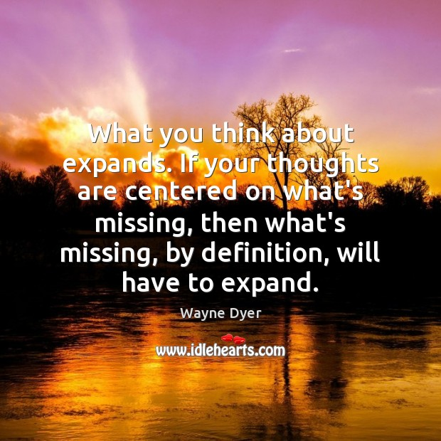What you think about expands. If your thoughts are centered on what's Wayne Dyer Picture Quote