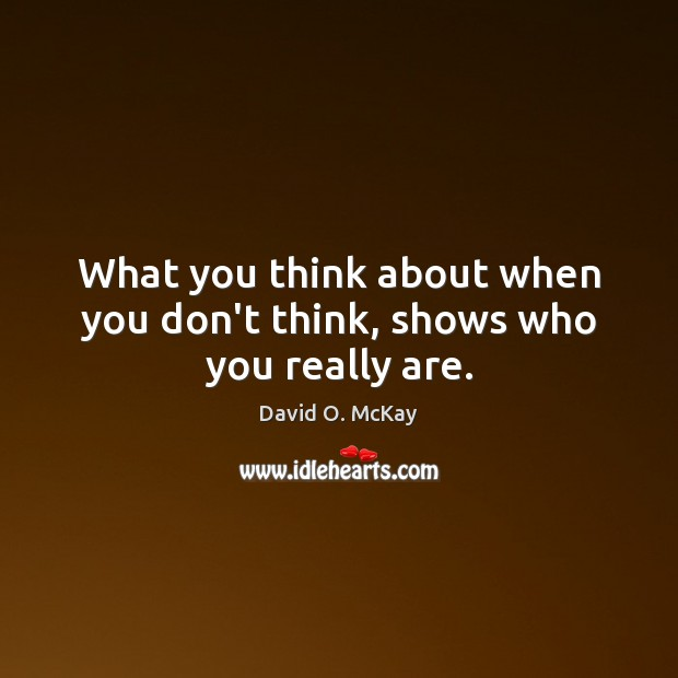 What you think about when you don't think, shows who you really are. David O. McKay Picture Quote