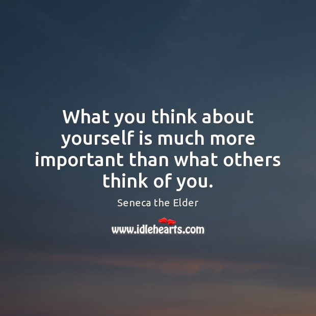 What you think about yourself is much more important than what others think of you. Seneca the Elder Picture Quote