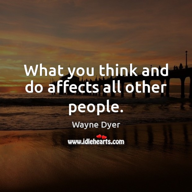 What you think and do affects all other people. Image