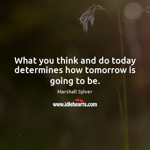 What you think and do today determines how tomorrow is going to be. Marshall Sylver Picture Quote