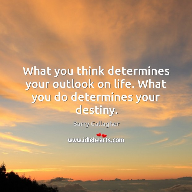 Image, What you think determines your outlook on life. What you do determines your destiny.