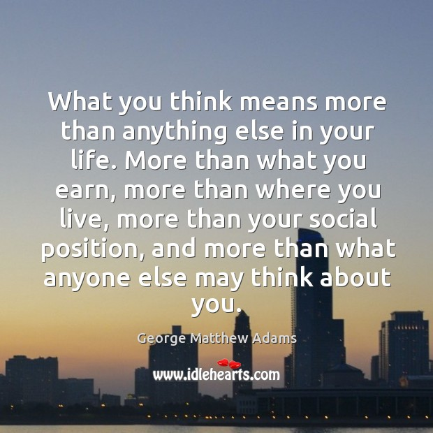 What you think means more than anything else in your life. More than what you earn Image