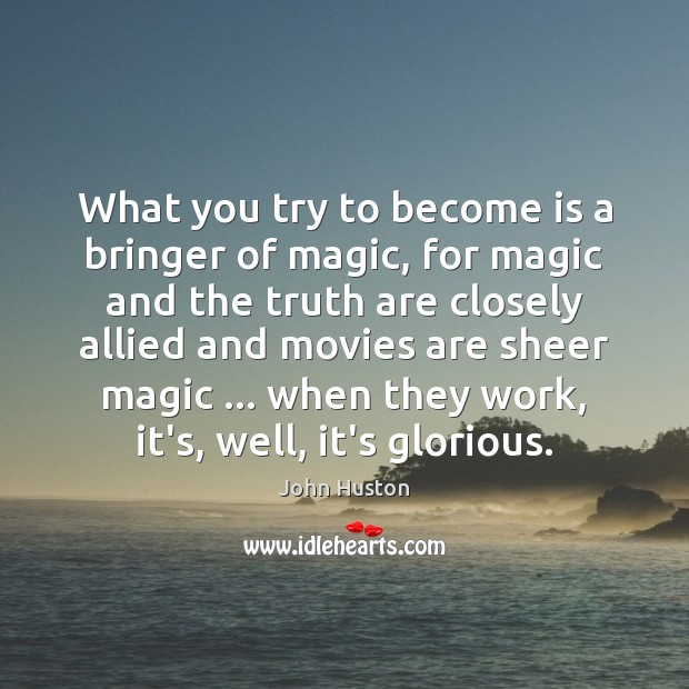 What you try to become is a bringer of magic, for magic John Huston Picture Quote