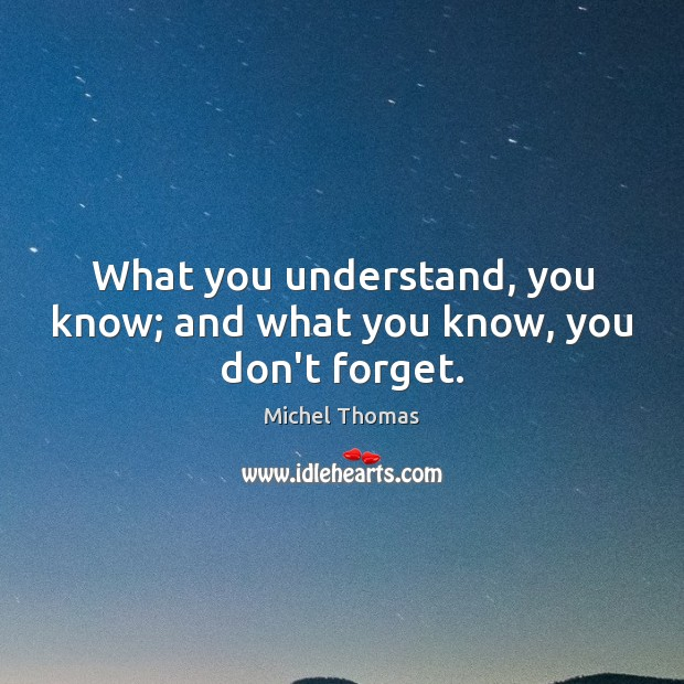 What you understand, you know; and what you know, you don't forget. Image