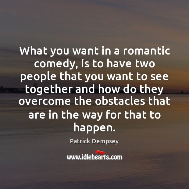What you want in a romantic comedy, is to have two people Patrick Dempsey Picture Quote