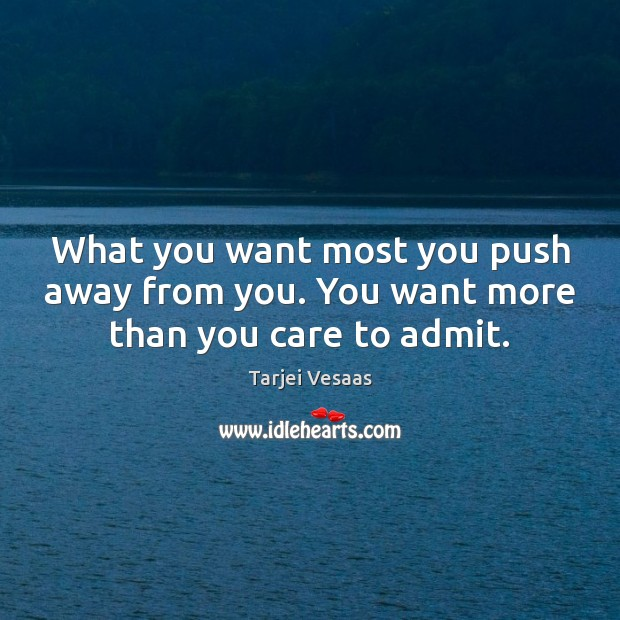 What you want most you push away from you. You want more than you care to admit. Tarjei Vesaas Picture Quote