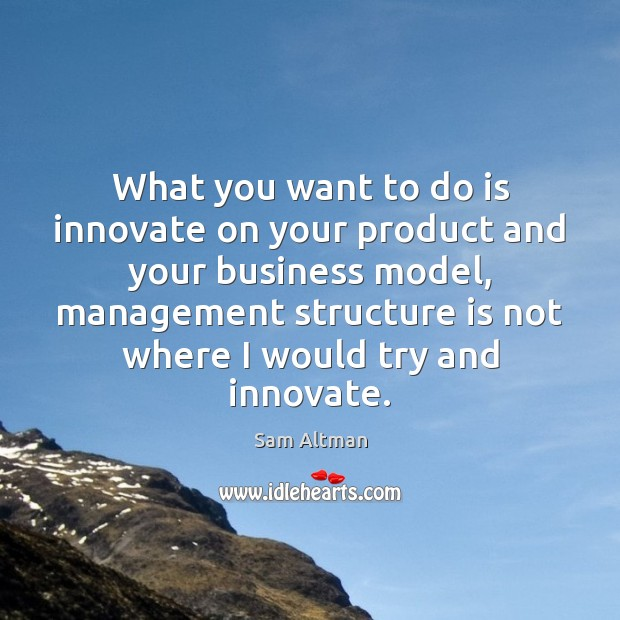 What you want to do is innovate on your product and your Sam Altman Picture Quote