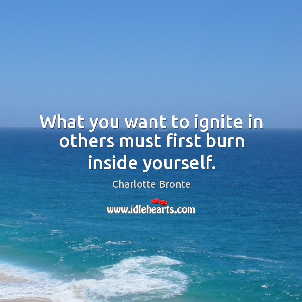 What you want to ignite in others must first burn inside yourself. Image