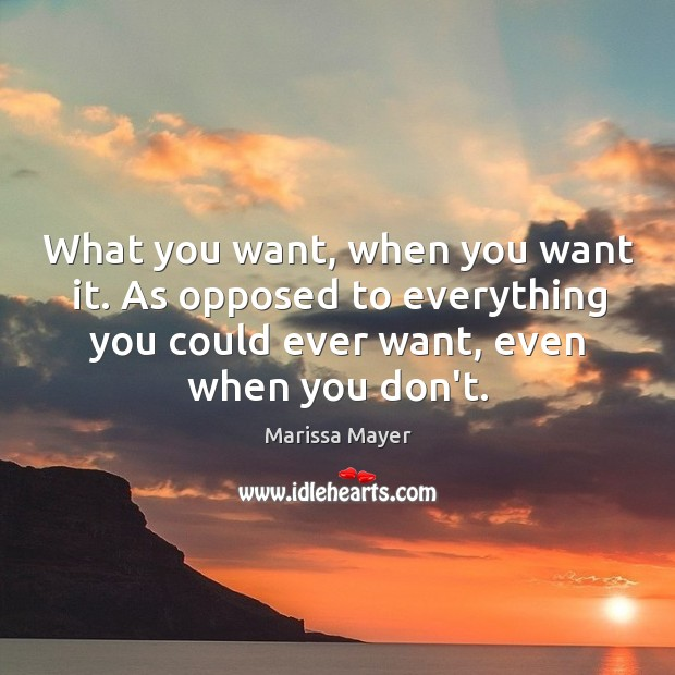 What you want, when you want it. As opposed to everything you Marissa Mayer Picture Quote