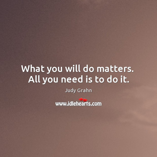 What you will do matters.  All you need is to do it. Image