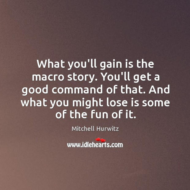 What you'll gain is the macro story. You'll get a good command Mitchell Hurwitz Picture Quote