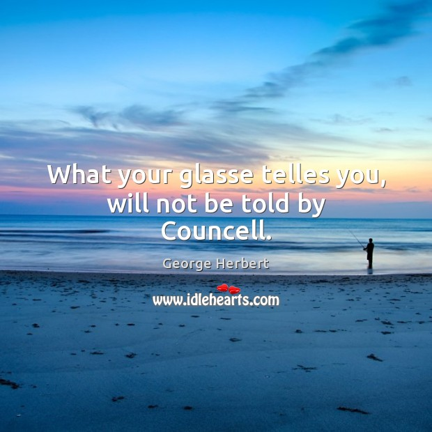 What your glasse telles you, will not be told by Councell. George Herbert Picture Quote