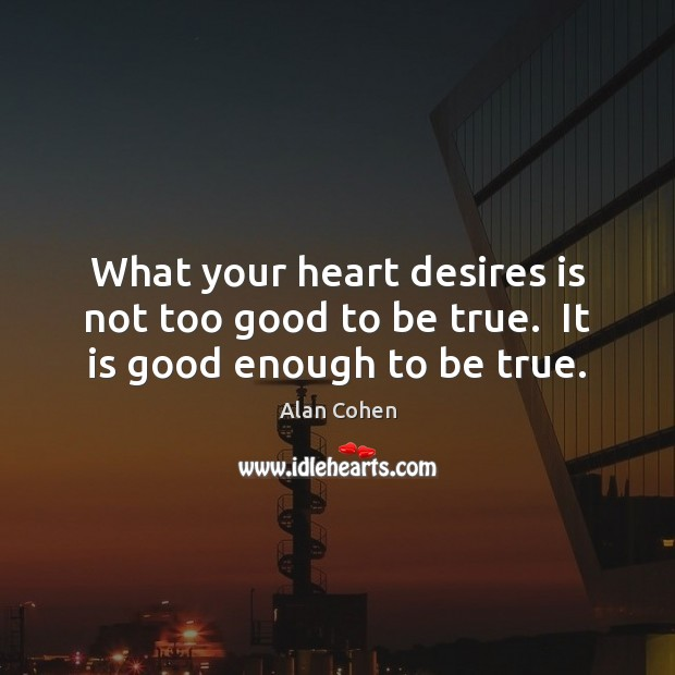 What your heart desires is not too good to be true.  It is good enough to be true. Too Good To Be True Quotes Image