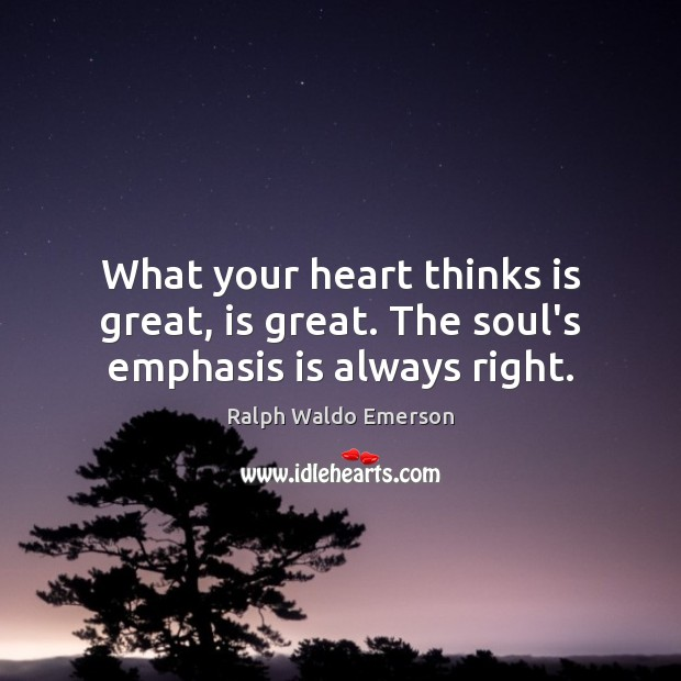 Image, What your heart thinks is great, is great. The soul's emphasis is always right.