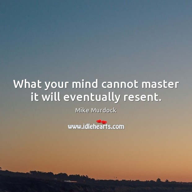 What your mind cannot master it will eventually resent. Image
