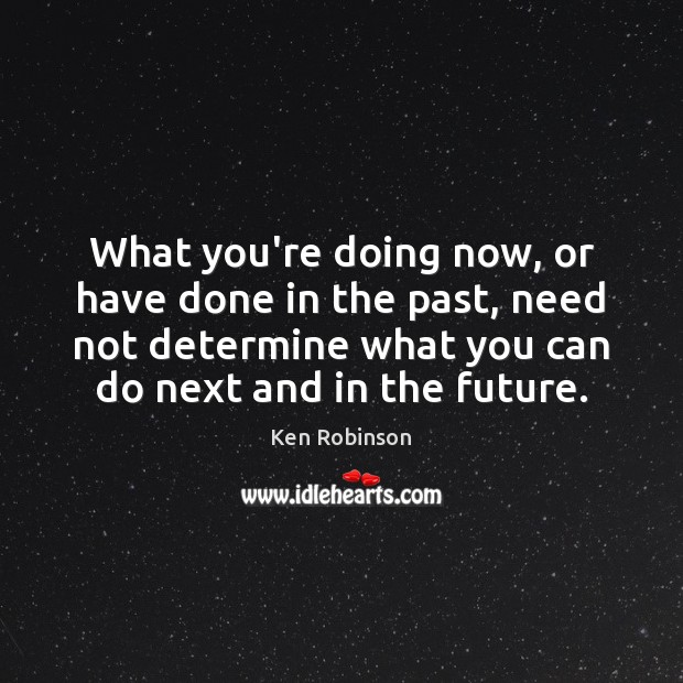 What you're doing now, or have done in the past, need not Future Quotes Image