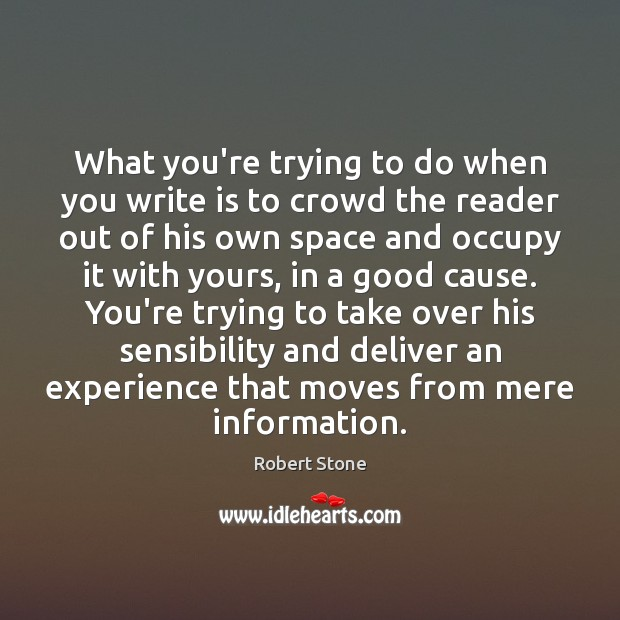 What you're trying to do when you write is to crowd the Robert Stone Picture Quote