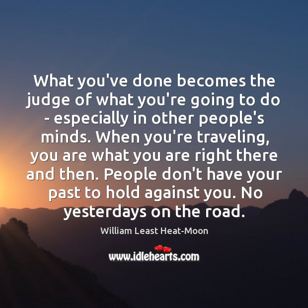 What you've done becomes the judge of what you're going to do William Least Heat-Moon Picture Quote