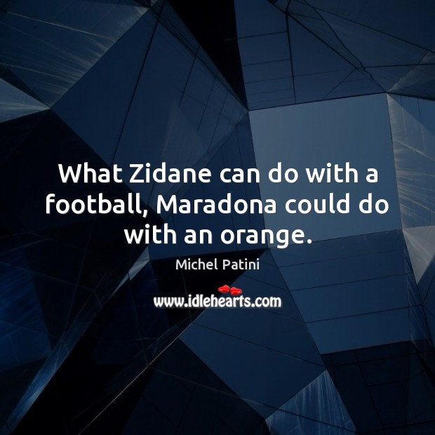 Image, What Zidane can do with a football, Maradona could do with an orange.