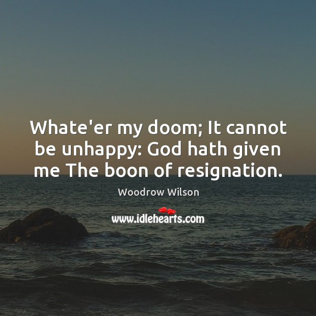 Whate'er my doom; It cannot be unhappy: God hath given me The boon of resignation. Woodrow Wilson Picture Quote