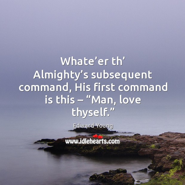 """Whate'er th' almighty's subsequent command, his first command is this – """"man, love thyself."""" Image"""