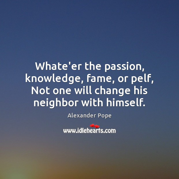 Whate'er the passion, knowledge, fame, or pelf, Not one will change his Image