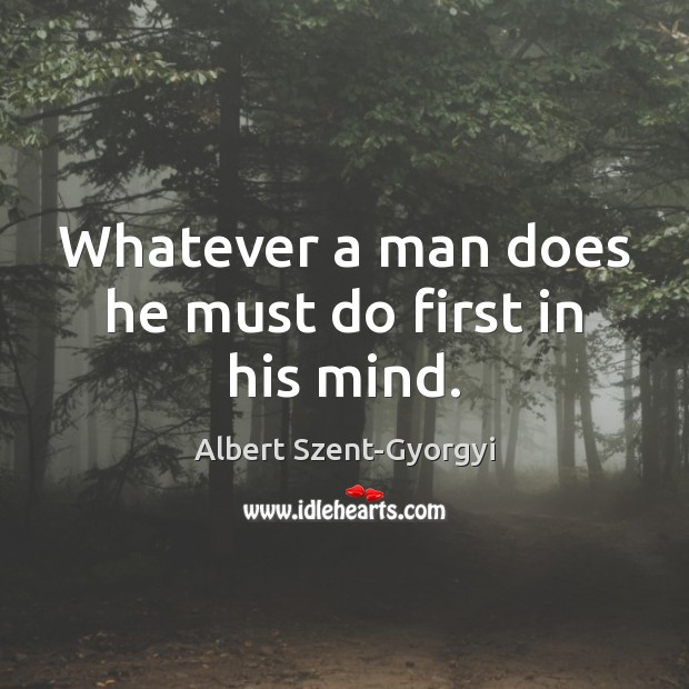Whatever a man does he must do first in his mind. Image