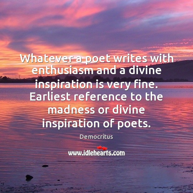 Whatever a poet writes with enthusiasm and a divine inspiration is very Democritus Picture Quote
