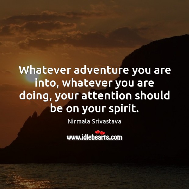 Whatever adventure you are into, whatever you are doing, your attention should Nirmala Srivastava Picture Quote