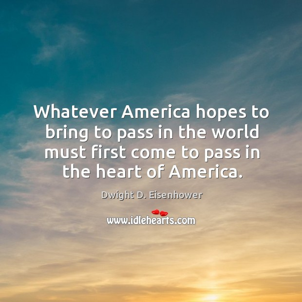 Image, Whatever america hopes to bring to pass in the world must first come to pass in the heart of america.