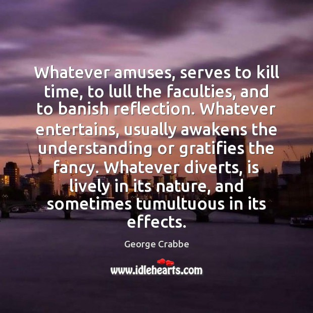 Whatever amuses, serves to kill time, to lull the faculties, and to George Crabbe Picture Quote