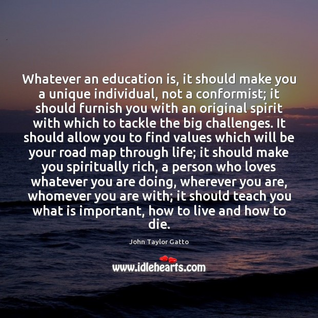 Whatever an education is, it should make you a unique individual, not John Taylor Gatto Picture Quote