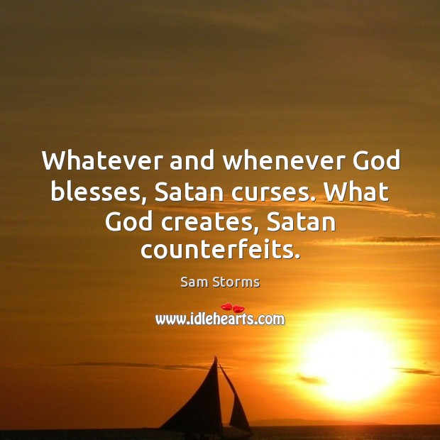 Image, Whatever and whenever God blesses, Satan curses. What God creates, Satan counterfeits.