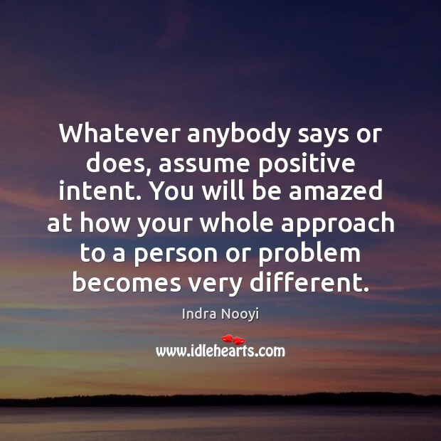 Whatever anybody says or does, assume positive intent. You will be amazed Image
