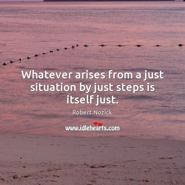 Whatever arises from a just situation by just steps is itself just. Image