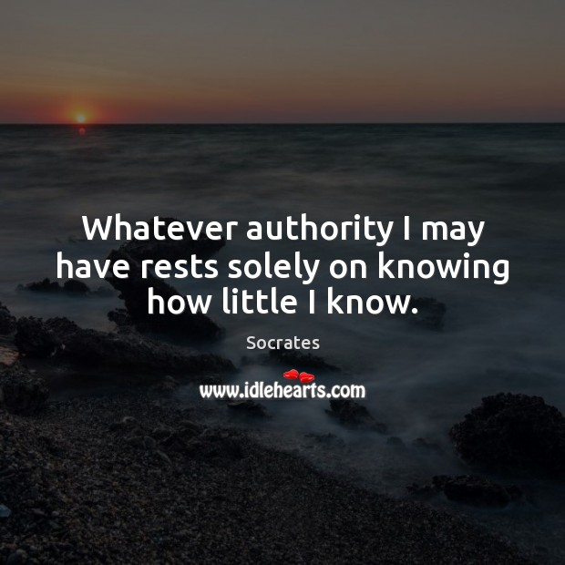 Whatever authority I may have rests solely on knowing how little I know. Socrates Picture Quote