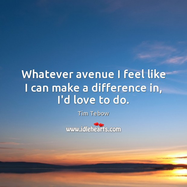 Whatever avenue I feel like I can make a difference in, I'd love to do. Tim Tebow Picture Quote