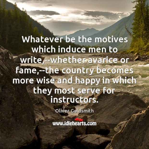 Whatever be the motives which induce men to write,–whether avarice or Oliver Goldsmith Picture Quote